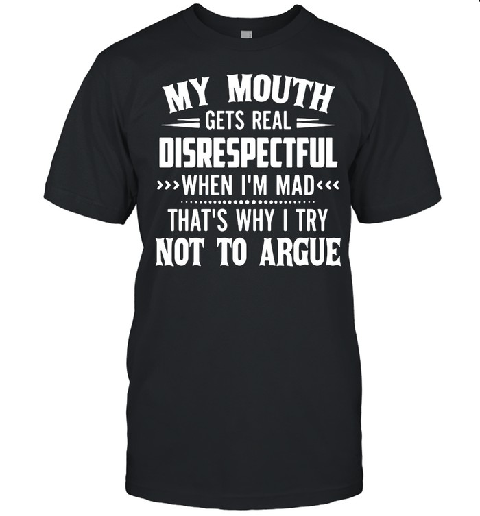 My mouth gets real disrespectful when Im mad thats why I try not to argue shirt
