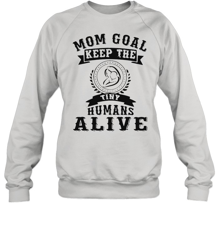 Mom Goal Keep The Tiny Humans Alive Mothers T-shirt Unisex Sweatshirt