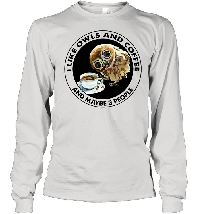 I Like Owls And Coffee And Maybe 3 People T-shirt Long Sleeved T-shirt