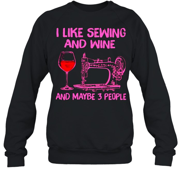 I Like Sewing And Wine And Maybe 3 People  Unisex Sweatshirt