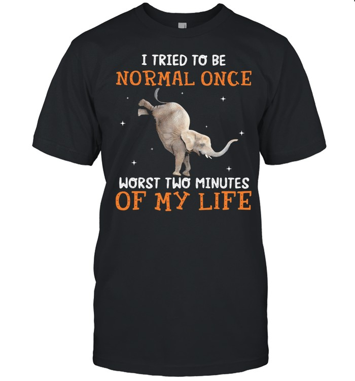 I Tried To Be Normal once Worst Two Minutes Of My Life Elephant Shirt