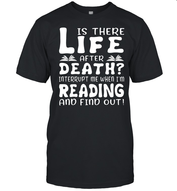 Is there life after death interrupt me when Im reading and find out shirt