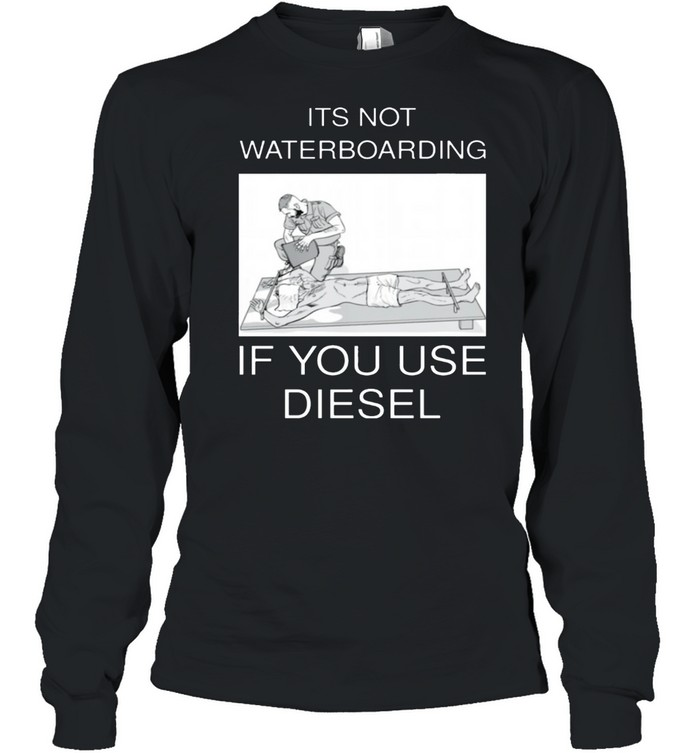 Its not waterboarding if you use diesel shirt Long Sleeved T-shirt