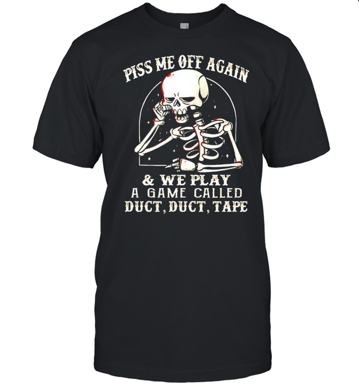 Skeleton piss me off again and we play a game called shirt