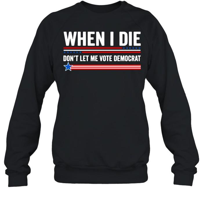 When I Die Dont Let Me Vote Democrat 2021 shirt Unisex Sweatshirt
