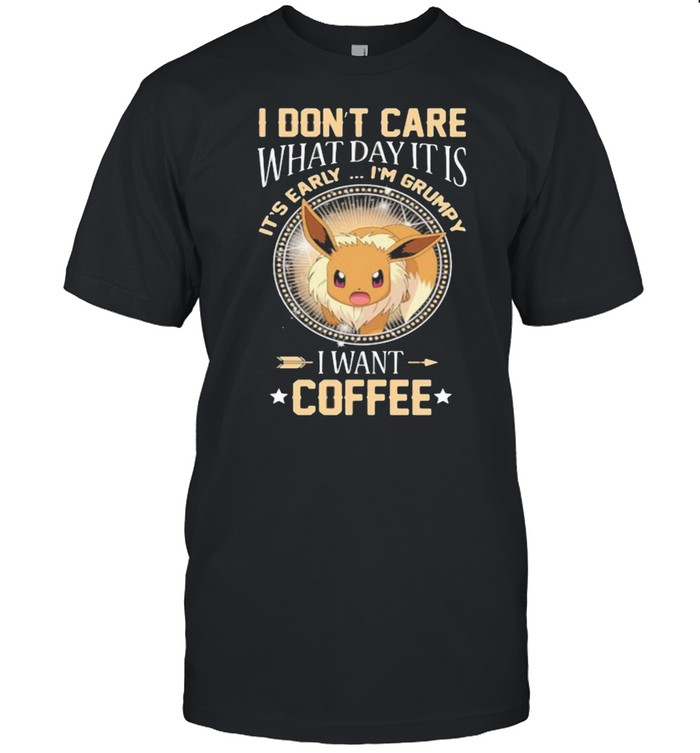I Don't Care What Day It Is Its Early Im Grumpy I Want Coffee Eevee Pokemon Shirt