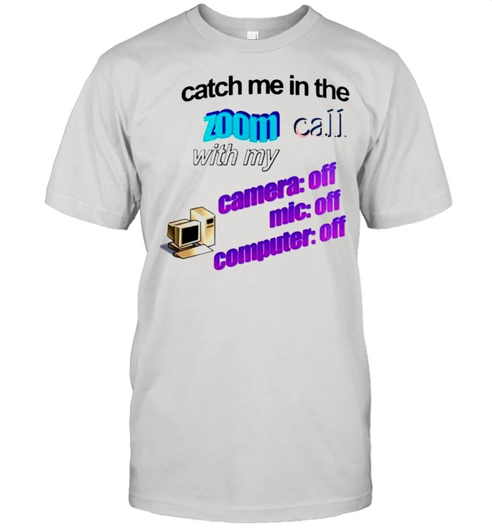 Catch me in the zoom call with my camera mic computer off shirt