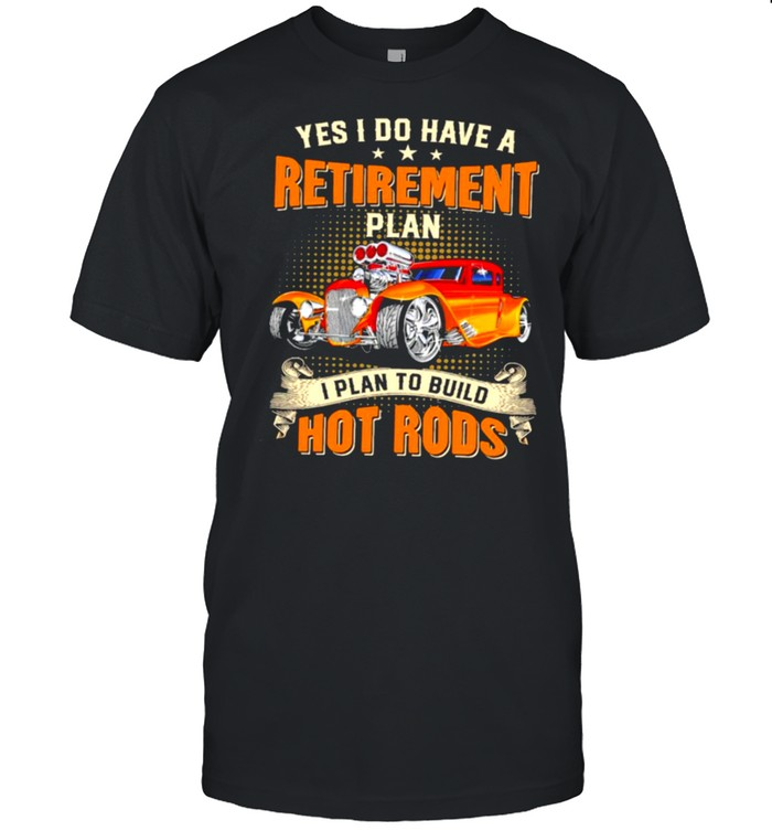 Yes I do have a retirement plan I plan to build hot rods shirt