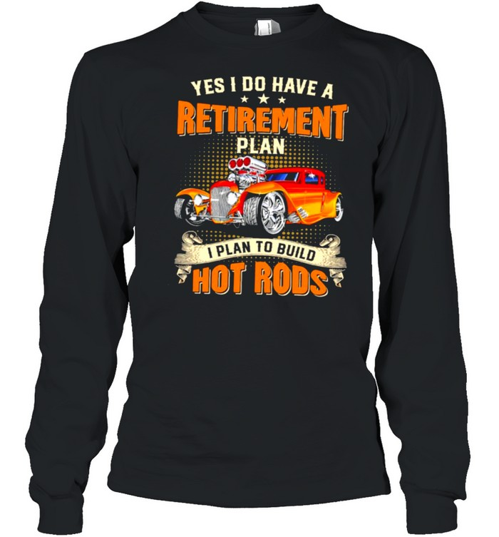 Yes I do have a retirement plan I plan to build hot rods shirt Long Sleeved T-shirt