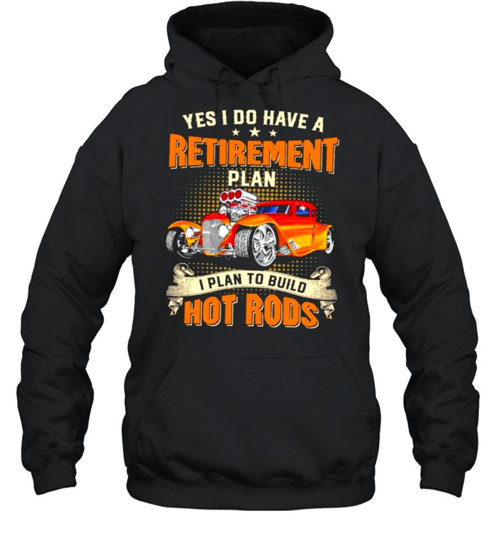 Yes I do have a retirement plan I plan to build hot rods shirt Unisex Hoodie