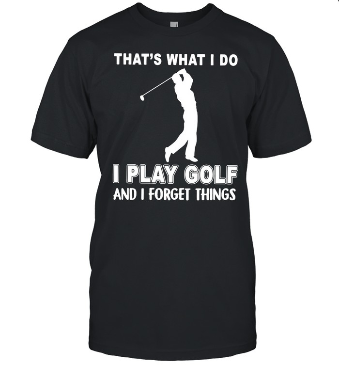 That's What I Do I Play Golf And I Forget Things  Classic Men's T-shirt