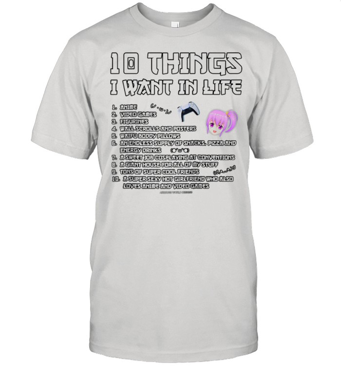 10 Things I Want In Life Anime Video Game Novelty shirt