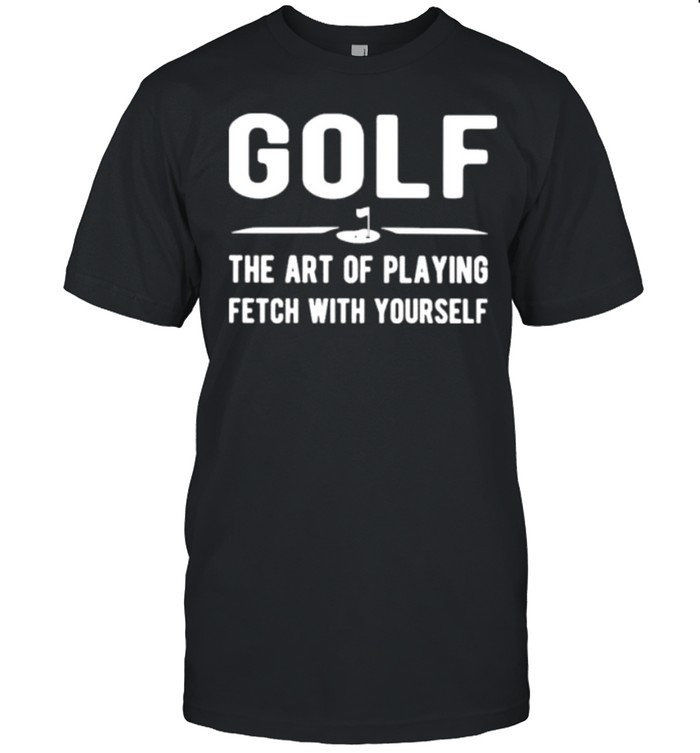 Gold the art of playing fetch with yourself shirt