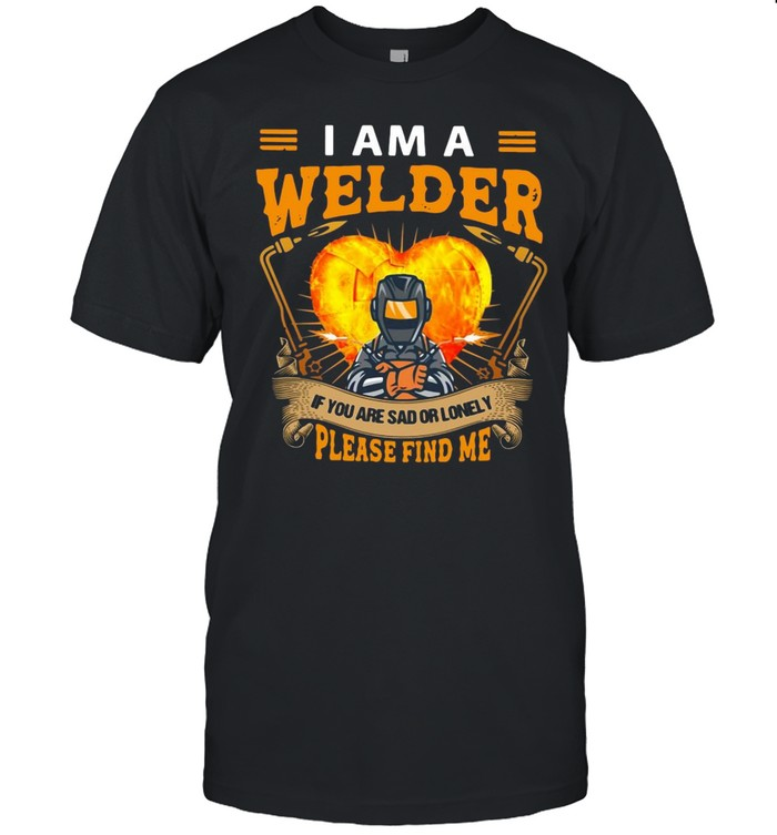 I Am Welder If You Are Sad Or Lonely Please Find Me T-shirt