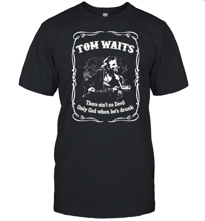 Tom Waits There Ain't No Devil Only God When Hes Drunk Shirt