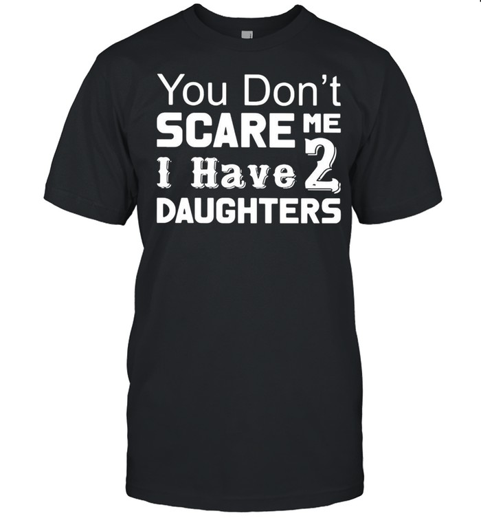 You Don't Scare Me I Have Two Daughters T-shirt Classic Men's T-shirt