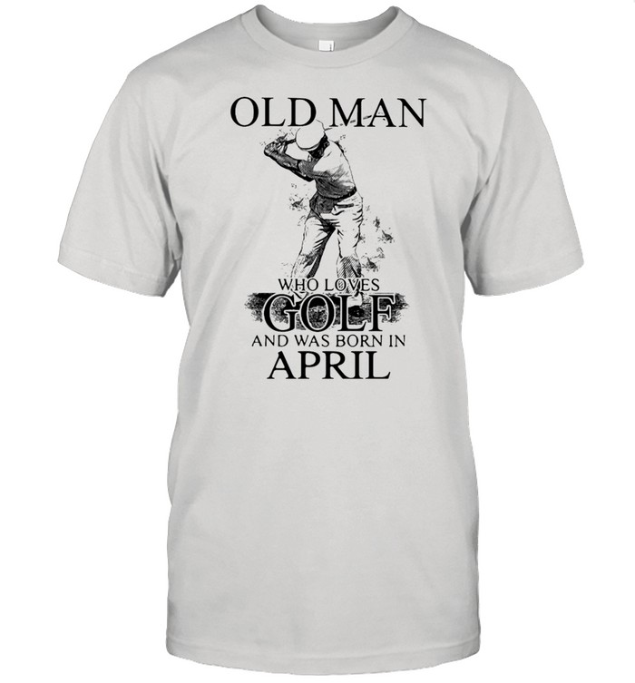 Never Underestimate An Old Man Who Loves Golf And Was Born In April Shirt