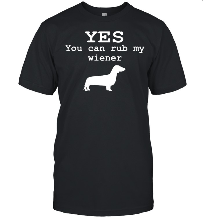 Yes you can rub my wiener shirt