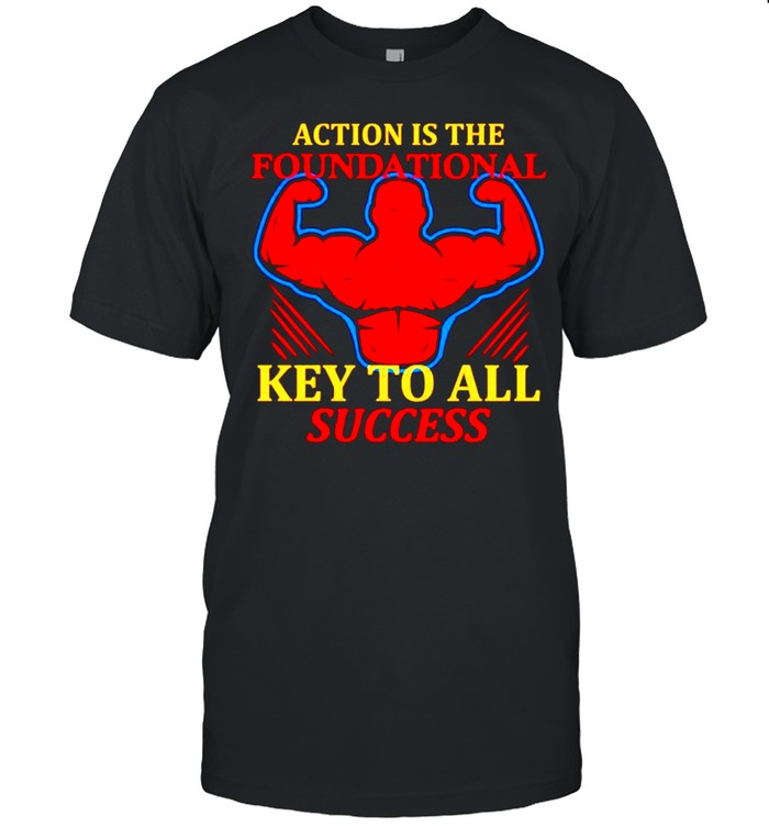 Action is the foundational key to all success shirt