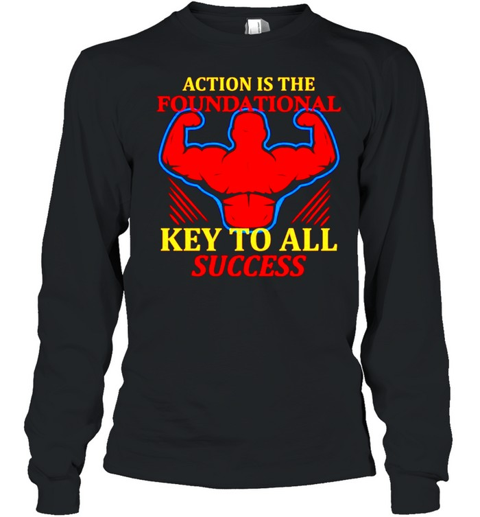 Action is the foundational key to all success shirt Long Sleeved T-shirt
