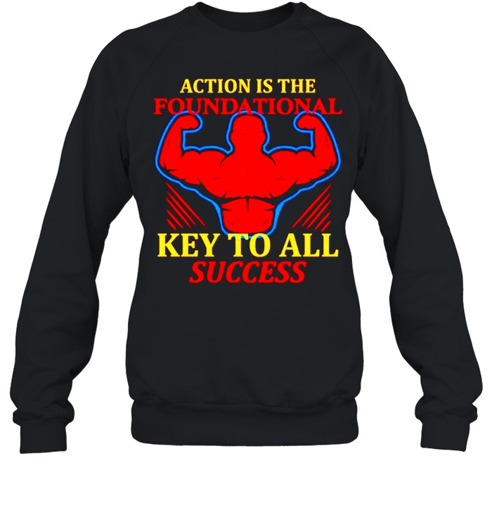 Action is the foundational key to all success shirt Unisex Sweatshirt