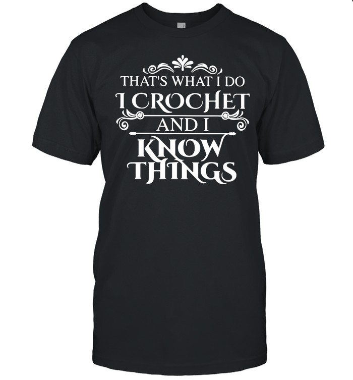That What I Do I Crochet And I Know Things Shirt