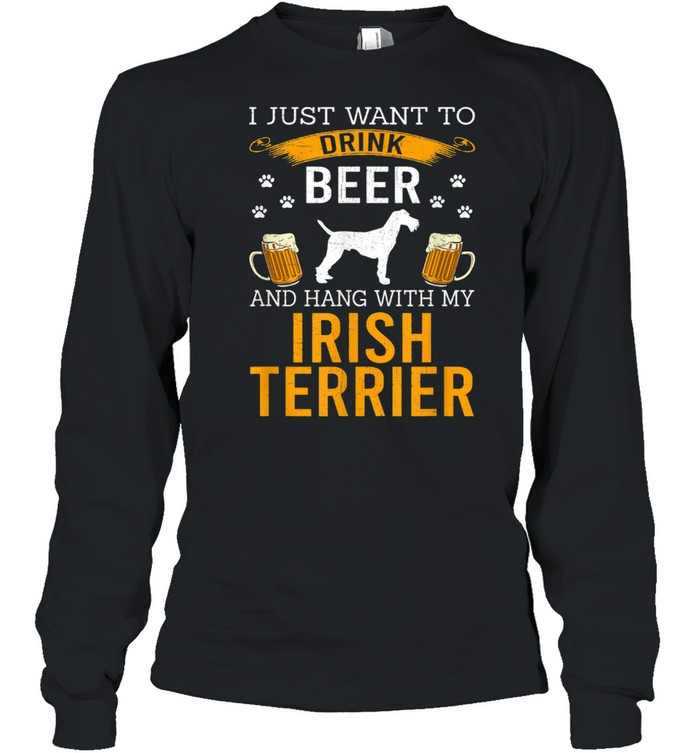 I Just Want To Drink Beer & Hang With My Irish Terrier shirt Long Sleeved T-shirt
