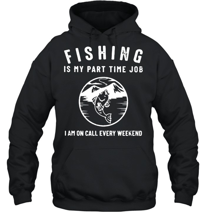 Fishing IS My Part Time Job I Am On Call Every Weekend  Unisex Hoodie