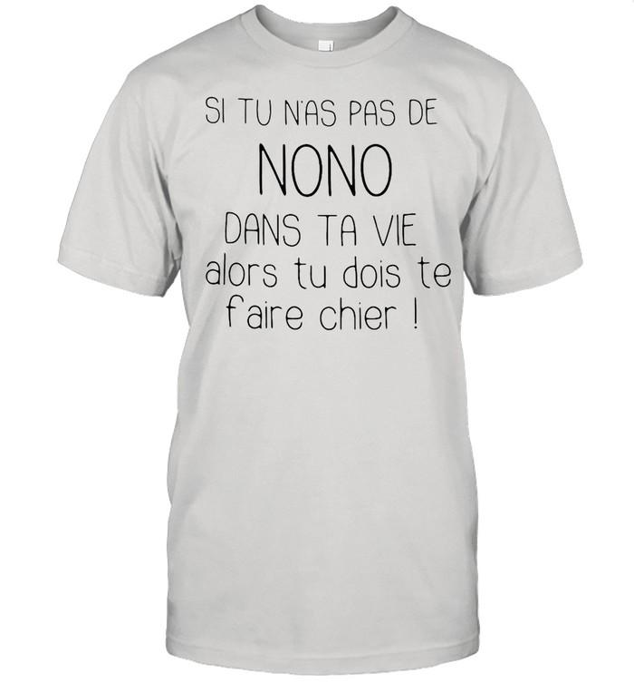 Si Tu Nas Pas De Nono Dans Ta Vie Alors Tu Dois Te Faire Chier T-shirt