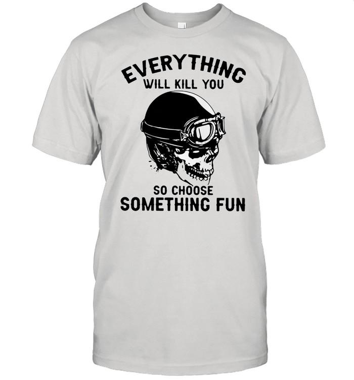 Skull everything will kill you so choose something fun shirt