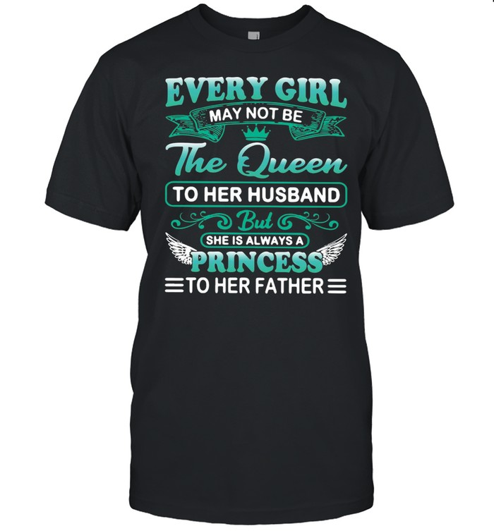Every Girl May Not Be Queen To Her Husband But She Is Always A Princess To Her Father  Classic Men's T-shirt