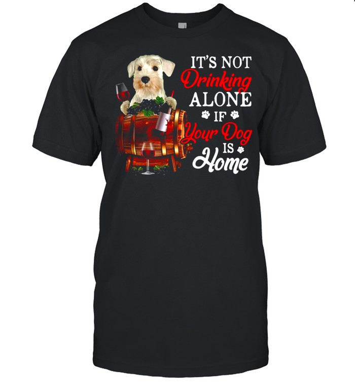 White Miniature Schnauzer It's Not Drinking Alone If Your Dog Is Home T-shirt