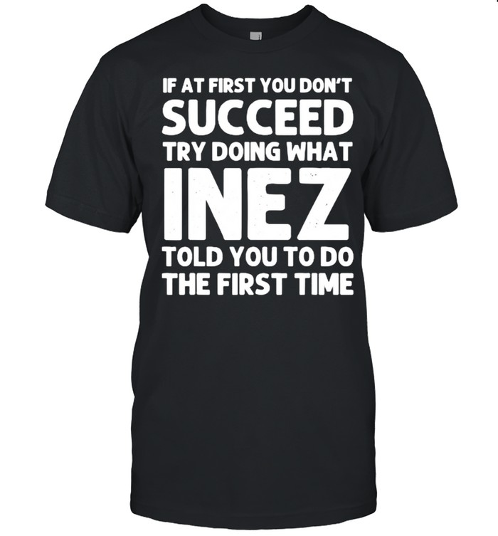If at first you don't succeed try doing what inez told you to do the first time shirt