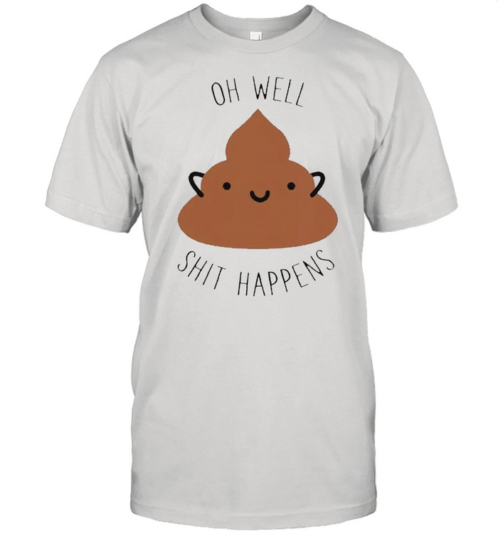 Oh well shit happens shirt
