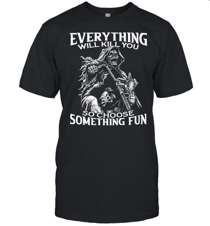 Motorcycle Skeleton Everything Will Kill You So Choose Something Fun T-shirt