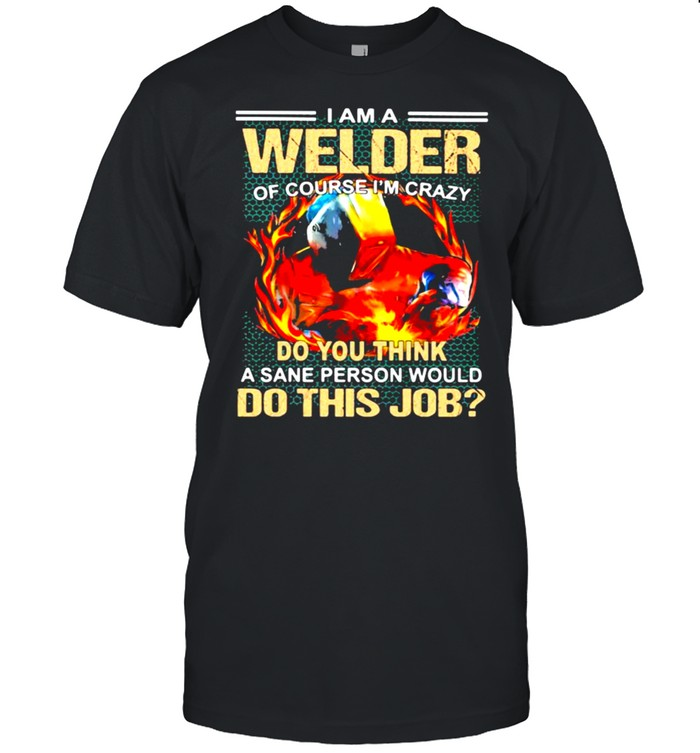I Am A Welder Of Course I'm Crazy Do You Think A Sane Person Would Do This Job  Classic Men's T-shirt