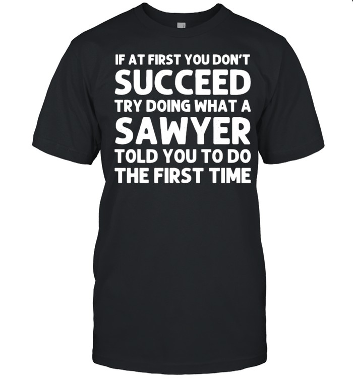 If at first you dont succeed try doing what a sawyer told you to do the first time shirt Classic Men's T-shirt