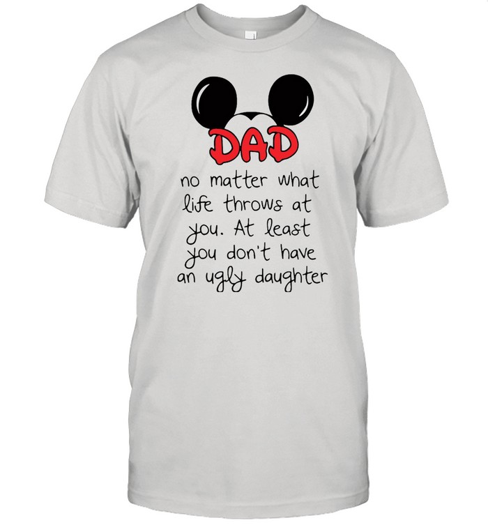 Mickey Mouse Dad No Matter What Life Throws At You At Least You Don't Have An Ugly Daughter T-shirt