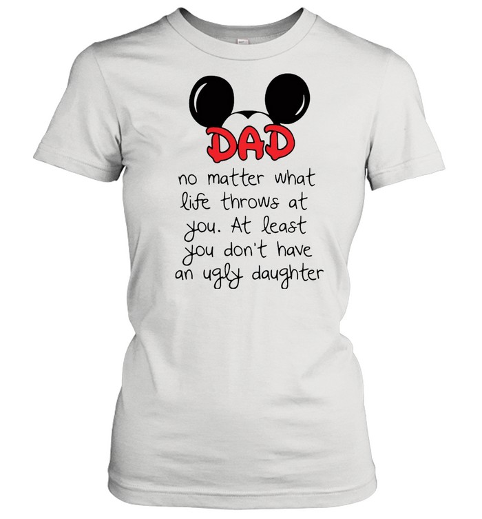 Mickey Mouse Dad No Matter What Life Throws At You At Least You Don't Have An Ugly Daughter T-shirt Classic Women's T-shirt