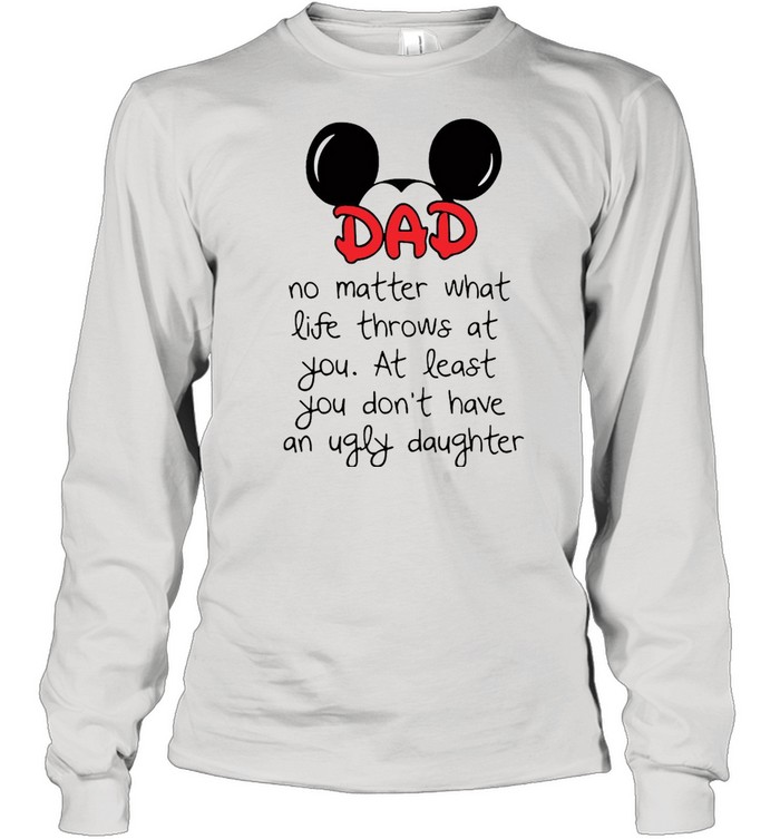 Mickey Mouse Dad No Matter What Life Throws At You At Least You Don't Have An Ugly Daughter T-shirt Long Sleeved T-shirt