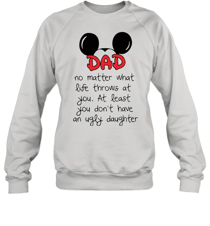 Mickey Mouse Dad No Matter What Life Throws At You At Least You Don't Have An Ugly Daughter T-shirt Unisex Sweatshirt