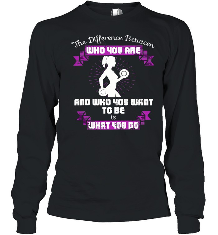 The Difference Between Who You Are And Who You Want To Be Is What You Do Weightlifting shirt Long Sleeved T-shirt