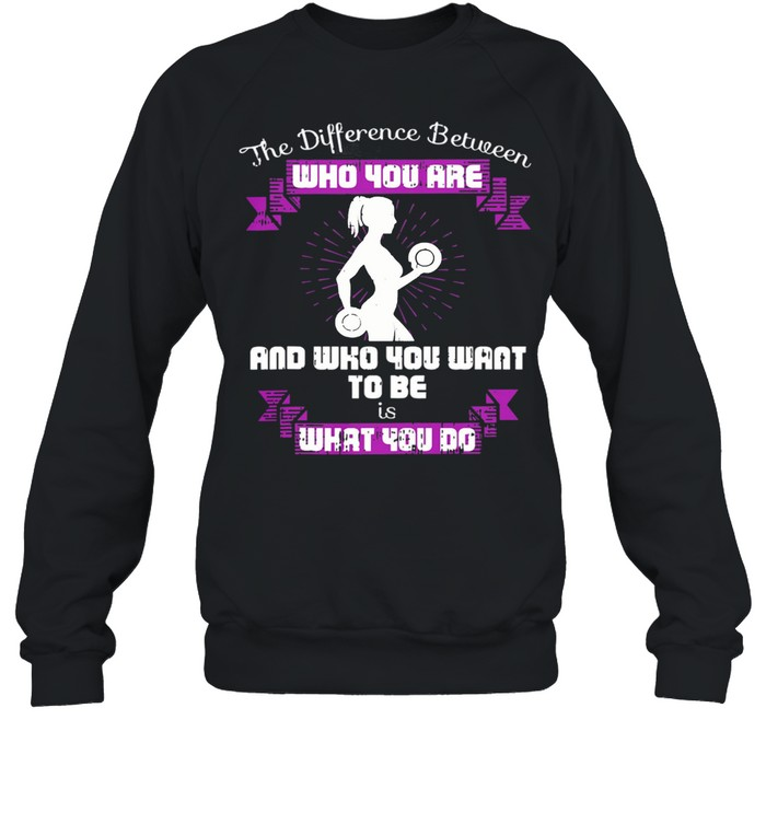 The Difference Between Who You Are And Who You Want To Be Is What You Do Weightlifting shirt Unisex Sweatshirt