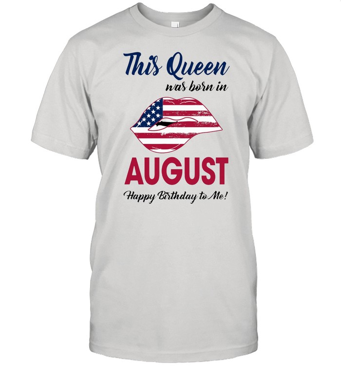 This Queen Was Born In Lip American Flag August Happy Birthday To Me shirt Classic Men's T-shirt