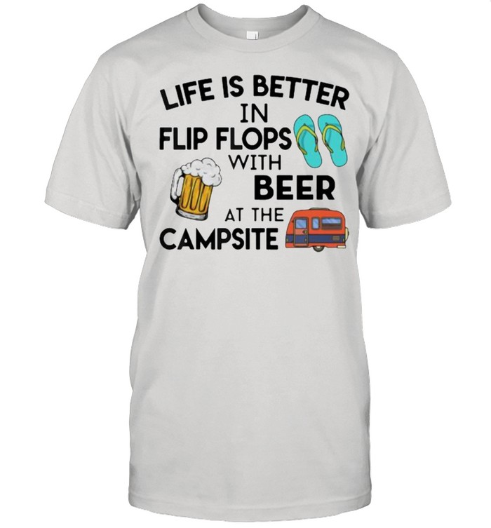 Life is better in flip flops with beer at the campsite shirt