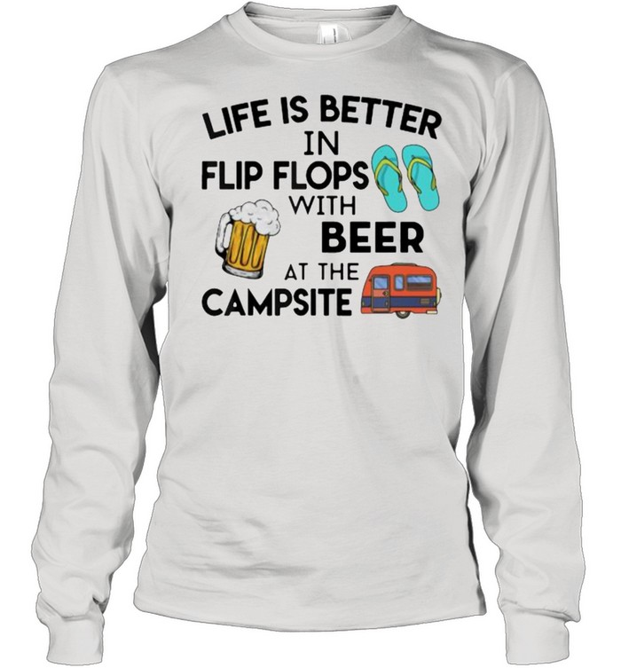 Life is better in flip flops with beer at the campsite shirt Long Sleeved T-shirt
