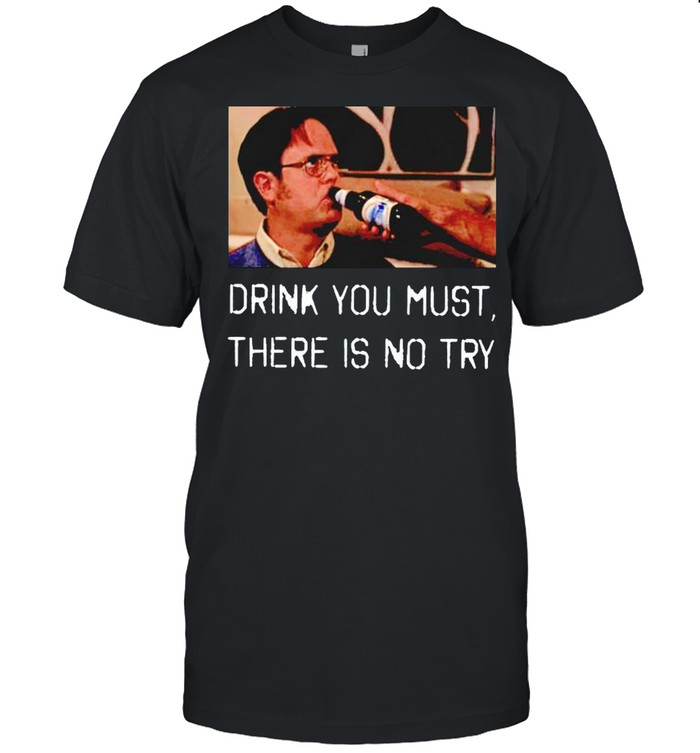 Dwight Schrute drink you must there is no try shirt