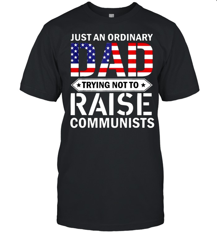 Just An Ordinary Dad Trying Not To Raise Communist Skull Dad shirt