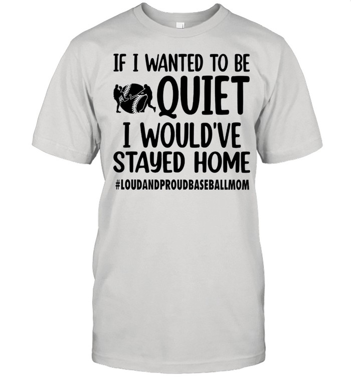 If I wanted to be quiet I would've stayed home shirt