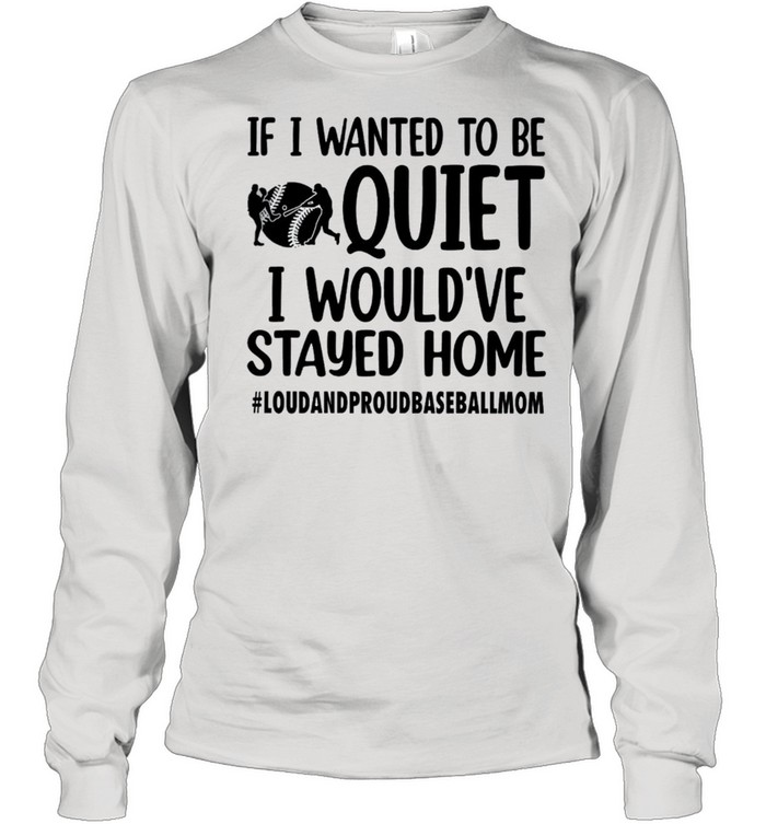 If I wanted to be quiet I would've stayed home shirt Long Sleeved T-shirt